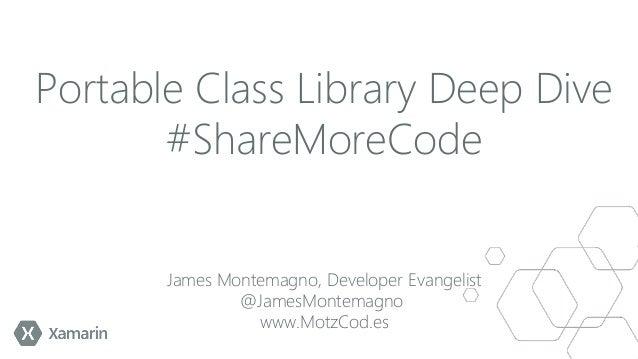 Portable Class Library Deep Dive #ShareMoreCode James Montemagno, Developer Evangelist @JamesMontemagno www.MotzCod.es