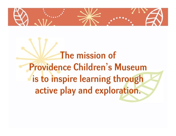 The mission of Providence Children's Museum  is to inspire learning through   active play and exploration.