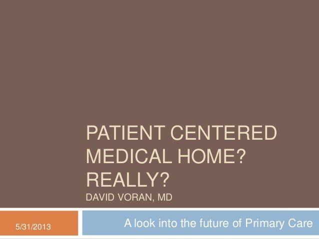 PATIENT CENTEREDMEDICAL HOME?REALLY?DAVID VORAN, MDA look into the future of Primary Care5/31/2013