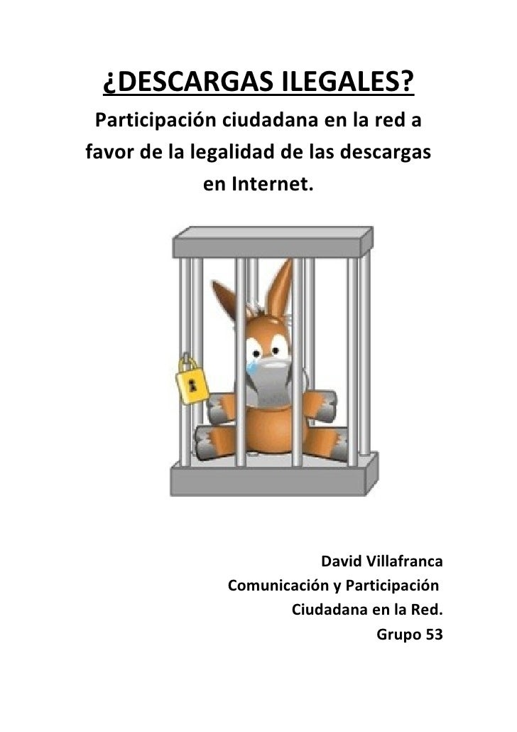 ¿DESCARGAS ILEGALES?  Participación ciudadana en la red a favor de la legalidad de las descargas               en Internet...