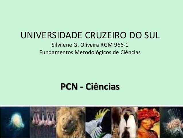 UNIVERSIDADE CRUZEIRO DO SUL Silvilene G. Oliveira RGM 966-1 Fundamentos Metodológicos de Ciências PCN - Ciências