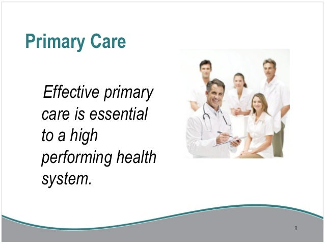 Primary CareEffective primarycare is essentialto a highperforming healthsystem.1