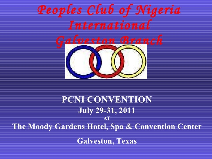 Peoples Club of Nigeria International Galveston Branch <ul><li>PCNI CONVENTION </li></ul><ul><li>July 29-31, 2011 </li></u...