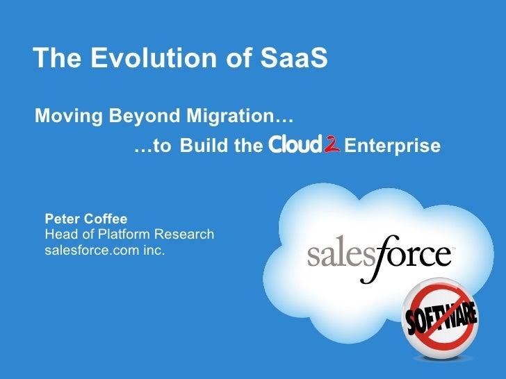 The Evolution of SaaS Moving Beyond Migration… …to   Build the  Enterprise <ul><li>Peter Coffee </li></ul><ul><li>Head of ...