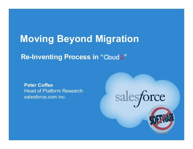 "Moving Beyond Migration Re-Inventing Process in "" "" Peter Coffee Head of Platform Research salesforce.com inc."