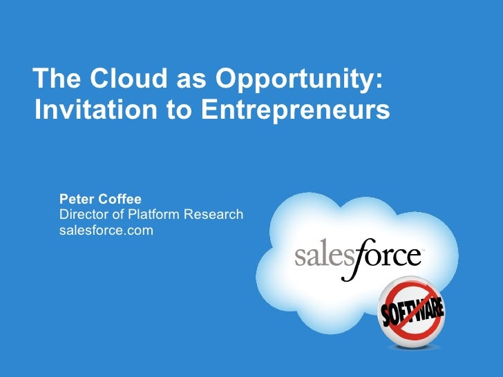 The Cloud as Opportunity: Invitation to Entrepreneurs <ul><li>Peter Coffee </li></ul><ul><li>Director of Platform Research...