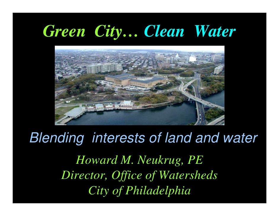 Green City… Clean Water     Blending interests of land and water        Howard M. Neukrug, PE      Director, Office of Wat...