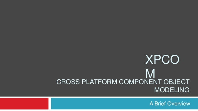 XPCO M  CROSS PLATFORM COMPONENT OBJECT MODELING A Brief Overview