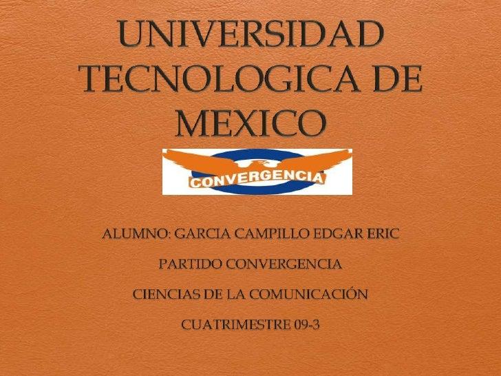 UNIVERSIDAD TECNOLOGICA DE MEXICO<br />ALUMNO: GARCIA CAMPILLO EDGAR ERIC<br />PARTIDO CONVERGENCIA<br />CIENCIAS DE LA CO...