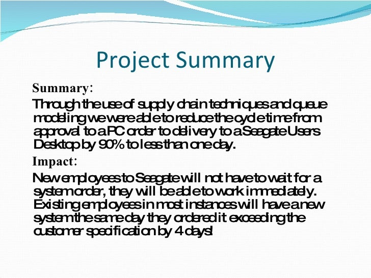 Project Summary <ul><li>Summary: </li></ul><ul><li>Through the use of supply chain techniques and queue modeling we were a...