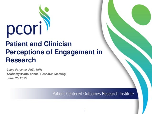 Patient and Clinician Perceptions of Engagement in Research 1 Laura Forsythe, PhD, MPH AcademyHealth Annual Research Meeti...