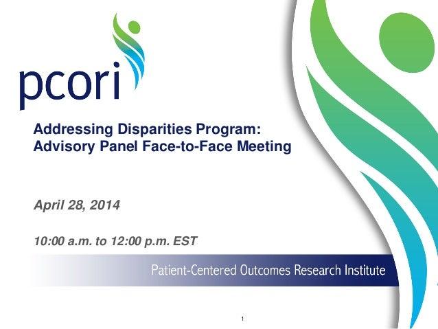 Addressing Disparities Program: Advisory Panel Face-to-Face Meeting April 28, 2014 10:00 a.m. to 12:00 p.m. EST 1