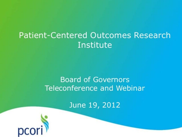 Patient-Centered Outcomes Research Institute Board of Governors Teleconference and Webinar June 19, 2012