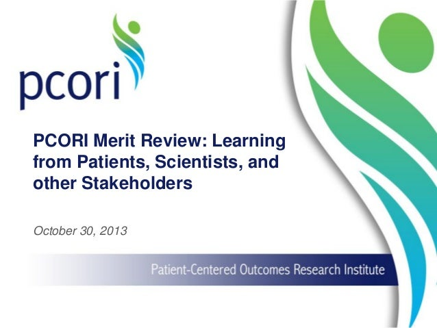 PCORI Merit Review: Learning from Patients, Scientists, and other Stakeholders October 30, 2013