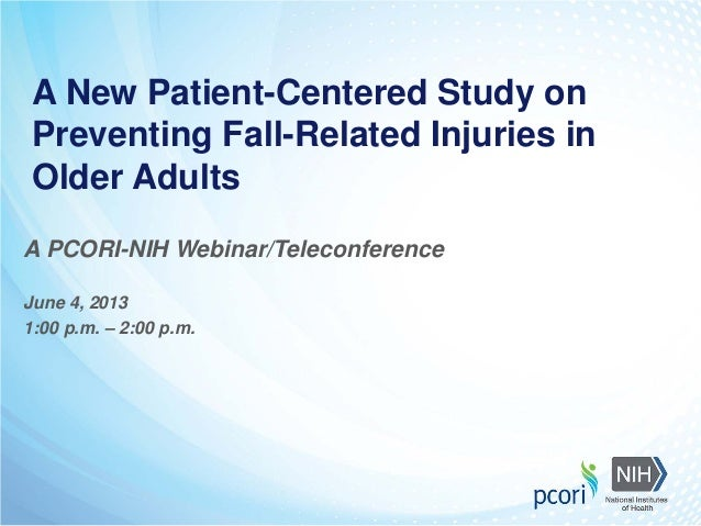 A New Patient-Centered Study on Preventing Fall-Related Injuries in Older Adults A PCORI-NIH Webinar/Teleconference June 4...