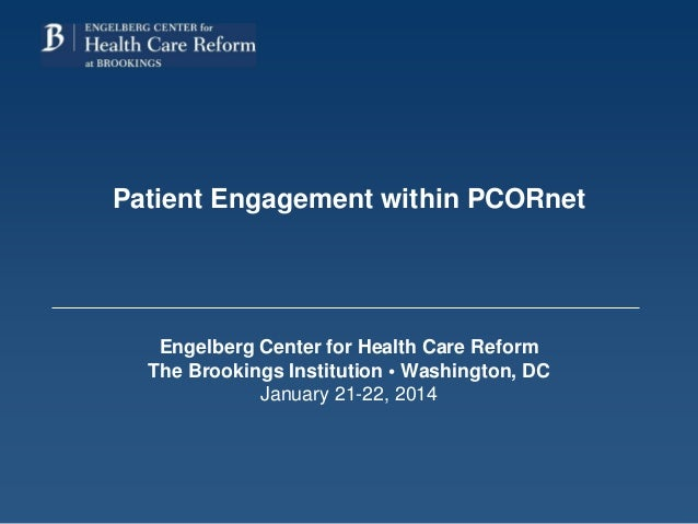 Patient Engagement within PCORnet Engelberg Center for Health Care Reform The Brookings Institution • Washington, DC Janua...