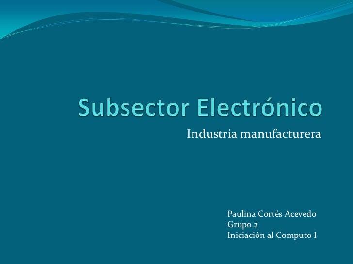 Industria manufacturera      Paulina Cortés Acevedo      Grupo 2      Iniciación al Computo I