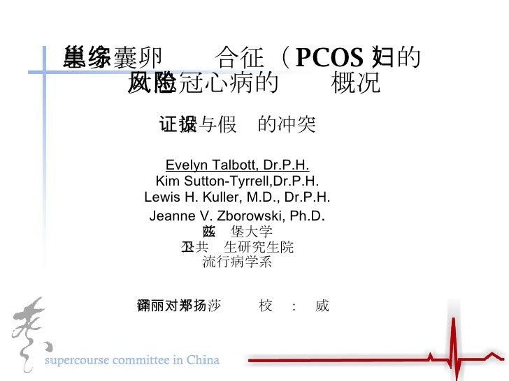 患多囊卵巢综合征( PCOS )的妇女患冠心病的风险概况 证据与假设的冲突 Evelyn Talbott, Dr.P.H. Kim Sutton-Tyrrell,Dr.P.H. Lewis H. Kuller, M.D., Dr.P.H. Je...