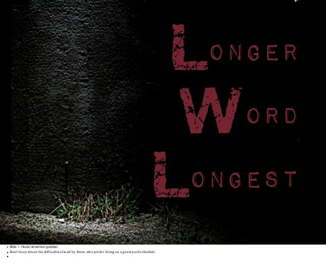 Longer Word Longest • Slide 1: Hook/attention grabber  • Brief  story  about  the  dif0iculties  faced  by  ...