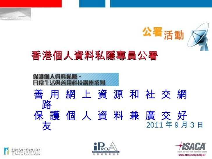 <ul><li>善 用 網 上 資 源 和 社 交 網 路  </li></ul><ul><li>保 護 個 人 資 料 兼 廣 交 好 友 </li></ul>2011 年 9 月 3 日 香港個人資料私隱專員公署