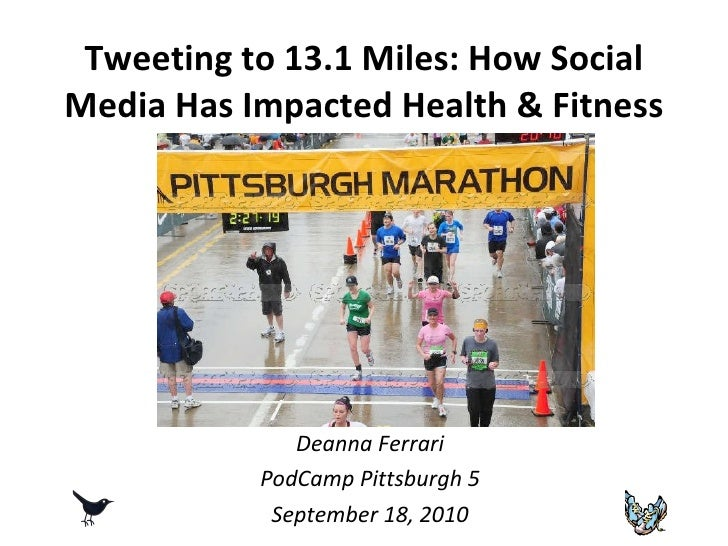 Tweeting to 13.1 Miles: How Social Media Has Impacted Health & Fitness Deanna Ferrari PodCamp Pittsburgh 5 September 18, 2...