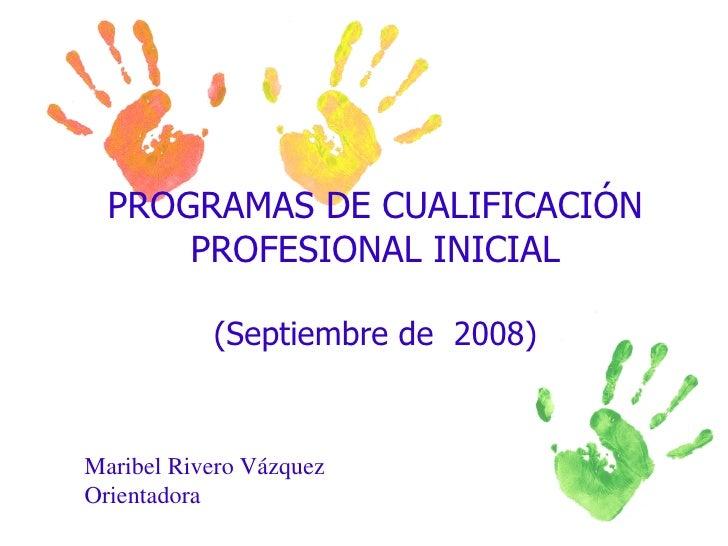 PROGRAMAS DE CUALIFICACIÓN PROFESIONAL INICIAL (Septiembre de  2008) Maribel Rivero Vázquez Orientadora