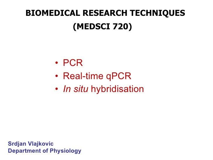 BIOMEDICAL RESEARCH TECHNIQUES  (MEDSCI 720)   PCR Real-time qPCR   In situ  hybridisation Srdjan Vlajkovic Department of ...