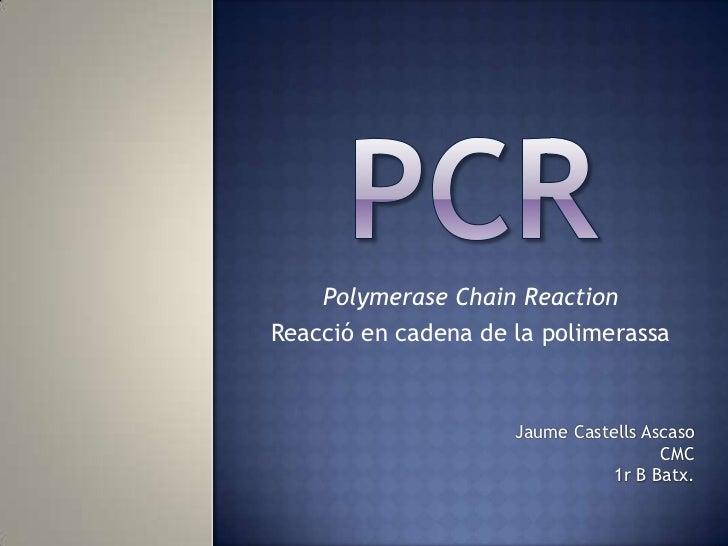 PCR<br />PolymeraseChainReaction<br />Reacció en cadena de la polimerassa<br />Jaume Castells Ascaso<br />CMC<br />1r B Ba...