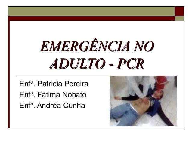 EMERGÊNCIA NOEMERGÊNCIA NO ADULTO - PCRADULTO - PCR Enfª. Patricia Pereira Enfª. Fátima Nohato Enfª. Andréa Cunha