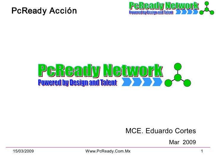 PcReady  Acción MCE. Eduardo Cortes Arquitecto de PcReady NetWork Mar  2009 PcReady Network Powered by Design and Talent