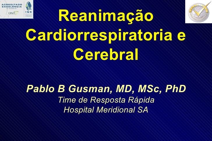 Reanimação Cardiorrespiratoria e Cerebral Pablo B Gusman, MD, MSc, PhD Time de Resposta Rápida Hospital Meridional SA