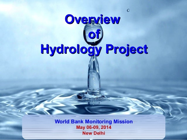 OverviewOverview ofof Hydrology ProjectHydrology Project World Bank Monitoring Mission May 06-09, 2014 New Delhi