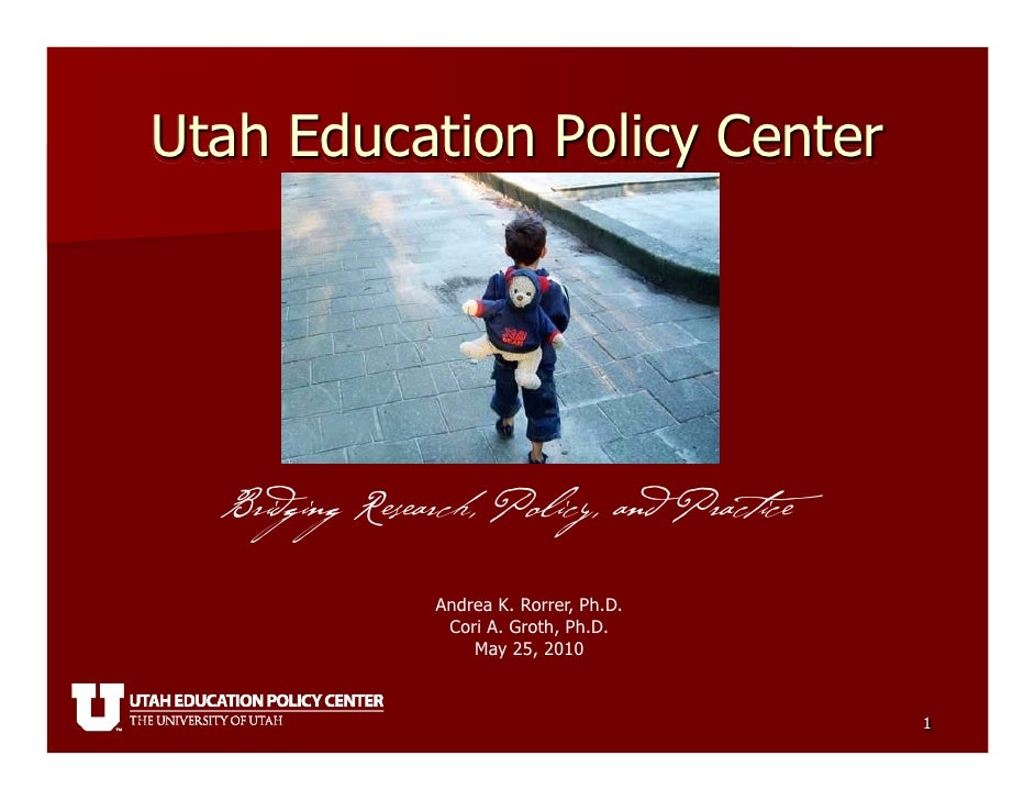 Utah Education Policy Center       Bridging Research, Policy, and Practice                  Andrea K. Rorrer, Ph.D.       ...