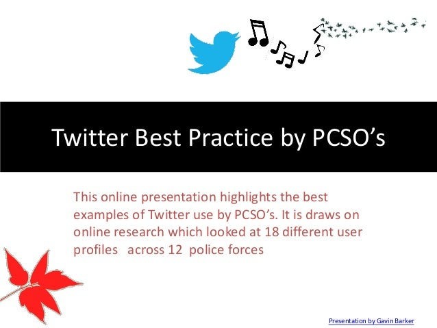 Twitter Best Practice by PCSO's This online presentation highlights the best examples of Twitter use by PCSO's. It is draw...