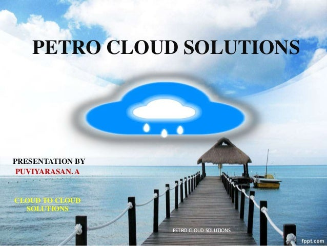 PRESENTATION BY PUVIYARASAN. A CLOUD TO CLOUD SOLUTIONS PETRO CLOUD SOLUTIONS PETRO CLOUD SOLUTIONS