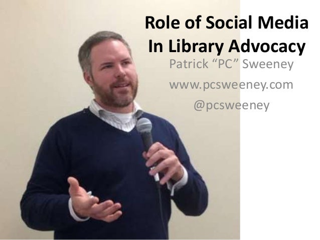 "Role of Social Media In Library Advocacy Patrick ""PC"" Sweeney www.pcsweeney.com @pcsweeney"