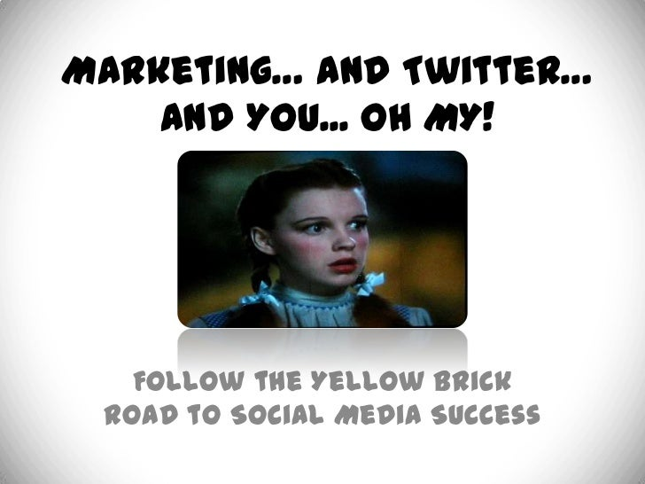 Marketing… and Twitter…    and You... OH MY!   Follow the Yellow Brick Road to Social Media Success