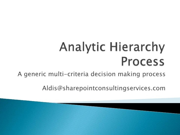 Analytic Hierarchy Process<br />A generic multi-criteria decision making process<br />Aldis@sharepointconsultingservices.c...