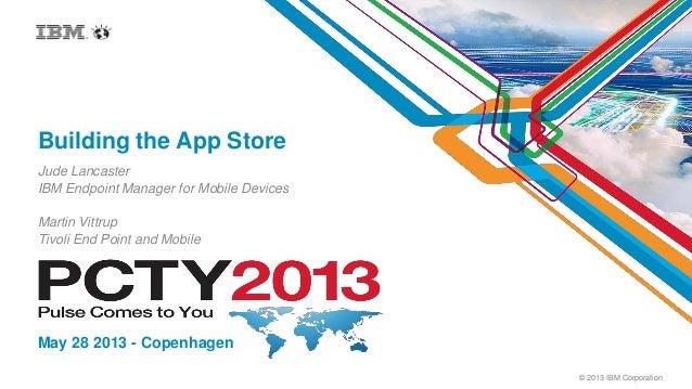 © 2013 IBM CorporationBuilding the App StoreJude LancasterIBM Endpoint Manager for Mobile DevicesMay 28 2013 - CopenhagenM...