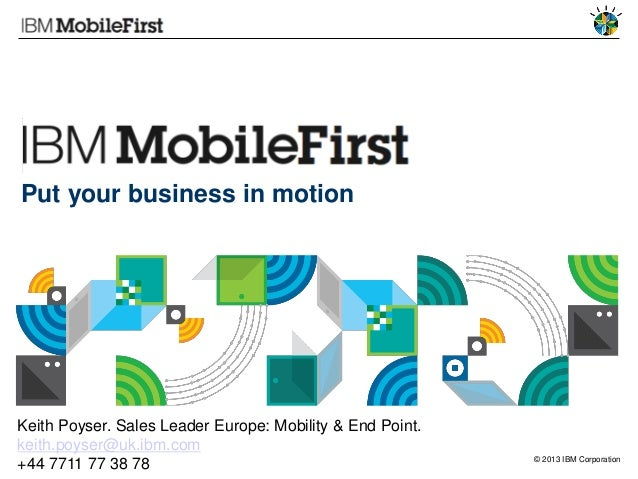 © 2013 IBM CorporationPut your business in motionKeith Poyser. Sales Leader Europe: Mobility & End Point.keith.poyser@uk.i...