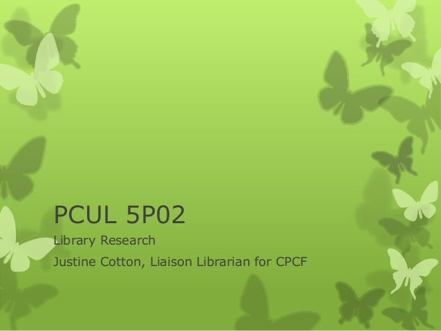 PCUL 5P02 Library Research Justine Cotton, Liaison Librarian for CPCF
