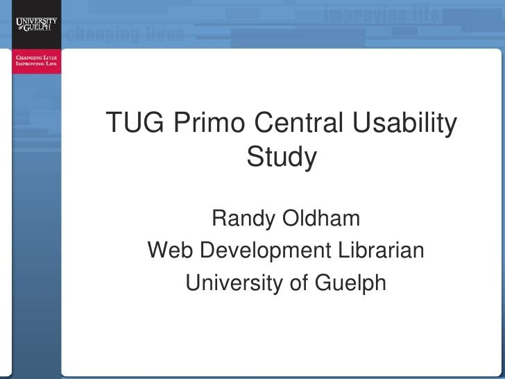 TUG Primo Central Usability         Study        Randy Oldham   Web Development Librarian     University of Guelph