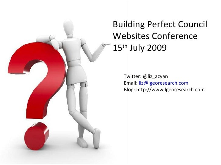 Building Perfect Council Websites Conference 15th July 2009    Twitter: @liz_azyan   Email: liz@lgeoresearch.com   Blog: h...