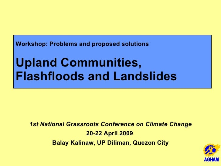 Workshop: Problems and proposed solutions Upland Communities,  Flashfloods and Landslides 1st National Grassroots Conferen...
