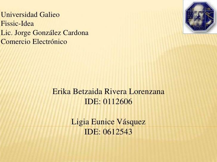 Universidad Galieo<br />Fissic-Idea<br />Lic. Jorge González Cardona<br />Comercio Electrónico<br />Erika Betzaida Rivera ...