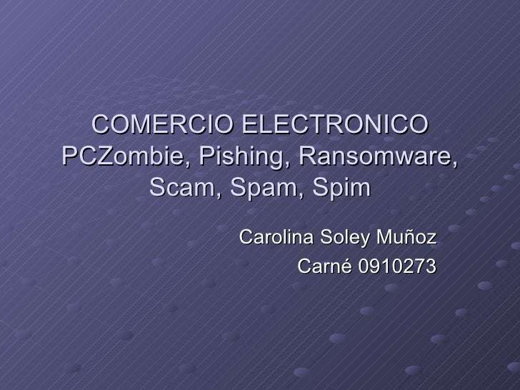 COMERCIO ELECTRONICO PCZombie, Pishing, Ransomware, Scam, Spam, Spim Carolina Soley Muñoz Carné 0910273
