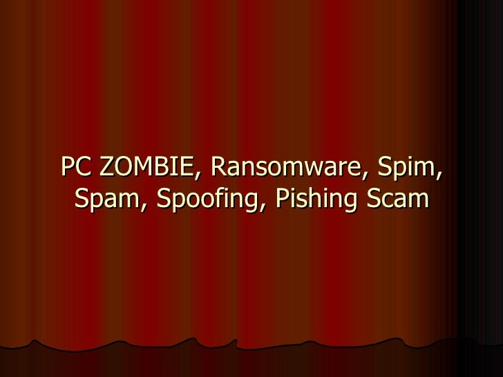 PC ZOMBIE, Ransomware, Spim, Spam, Spoofing, Pishing Scam