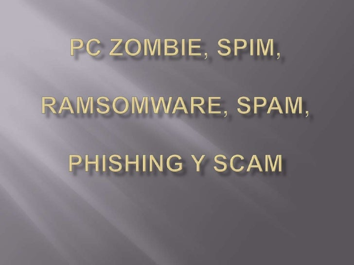 Pczombie, spim, ramsomware, spam, phishing y scam<br />