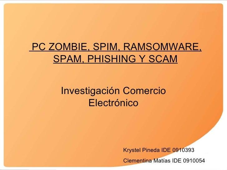 PC ZOMBIE, SPIM, RAMSOMWARE, SPAM, PHISHING Y SCAM Investigaci ón Comercio Electrónico Krystel Pineda IDE 0910393 Clementi...