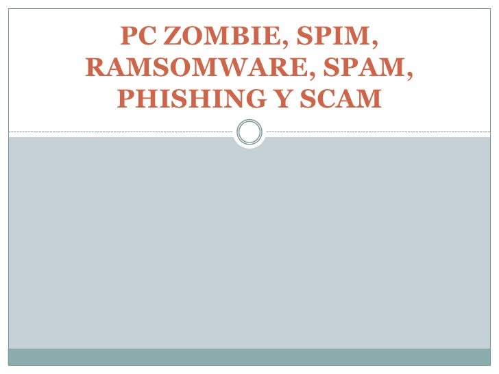 PC ZOMBIE, SPIM, RAMSOMWARE, SPAM,   PHISHING Y SCAM